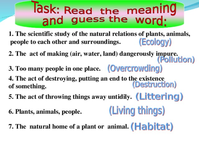 1. The scientific study of the natural relations of plants, animals,  people to each other and surroundings.   2. The act of making (air, water, land) dangerously impure.  3. Too many people in one place.  4. The act of destroying, putting an end to the existence of something.  5. The act of throwing things away untidily.  6. Plants, animals, people.  7. The natural home of a plant or animal.