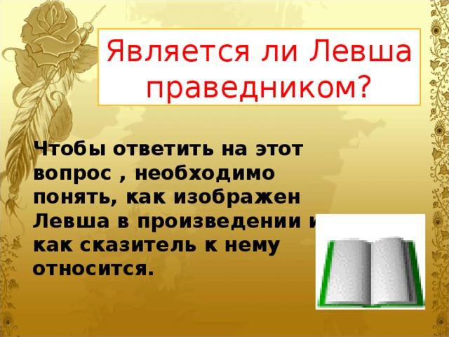Является ли Левша праведником? Чтобы ответить на этот вопрос , необходимо понять, как изображен Левша в произведении и как сказитель к нему относится.