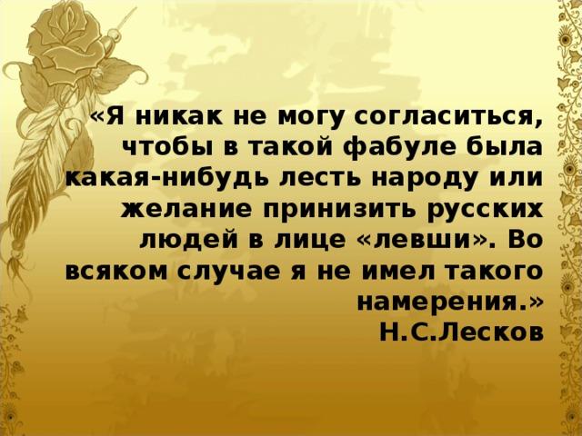 «Я никак не могу согласиться, чтобы в такой фабуле была какая-нибудь лесть народу или желание принизить русских людей в лице «левши». Во всяком случае я не имел такого намерения.»  Н.С.Лесков