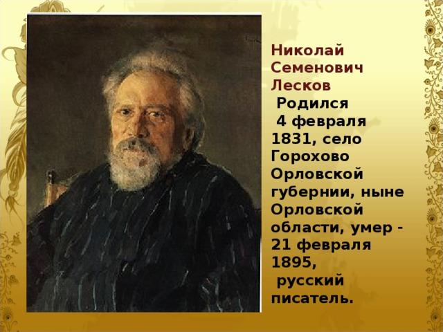 Николай Семенович Лесков  Родился  4 февраля 1831, село Горохово Орловской губернии, ныне Орловской области, умер - 21февраля 1895,  русский писатель.