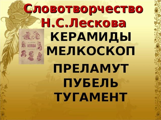 Словотворчество Н.С.Лескова  КЕРАМИДЫ  МЕЛКОСКОП  ПРЕЛАМУТ  ПУБЕЛЬ  ТУГАМЕНТ