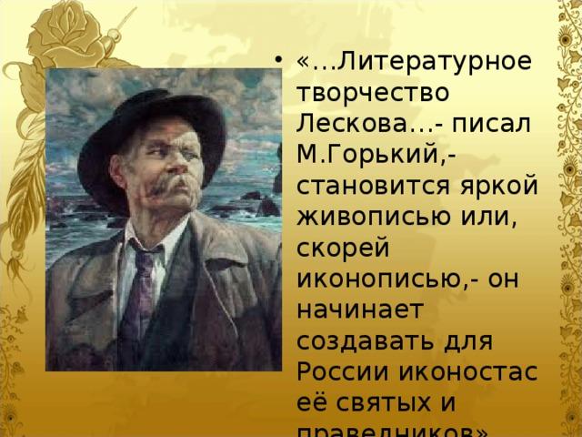 «…Литературное творчество Лескова…- писал М.Горький,- становится яркой живописью или, скорей иконописью,- он начинает создавать для России иконостас её святых и праведников».