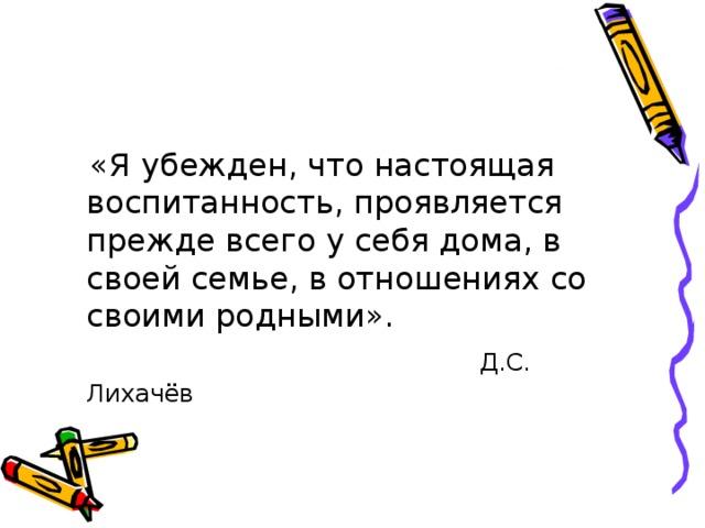 «Я убежден, что настоящая воспитанность, проявляется прежде всего у себя дома, в своей семье, в отношениях со своими родными».  Д.С. Лихачёв
