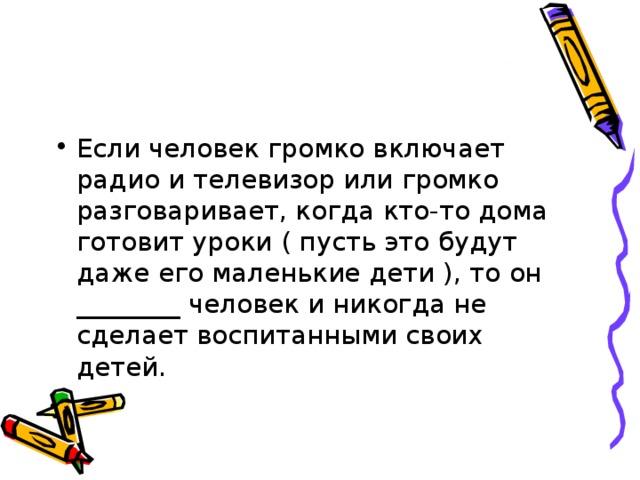 Если человек громко включает радио и телевизор или громко разговаривает, когда кто-то дома готовит уроки ( пусть это будут даже его маленькие дети ), то он ________ человек и никогда не сделает воспитанными своих детей.