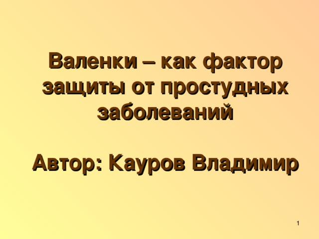 Валенки – как фактор защиты от простудных заболеваний   Автор: Кауров Владимир