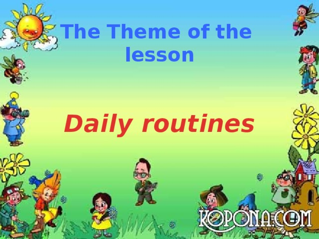 The Theme of the  lesson  Daily routines