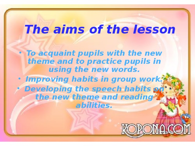 The aims of the lesson To acquaint pupils with the new theme and to practice pupils in using the new words. Improving habits in group work. Developing the speech habits on the new theme and reading abilities.