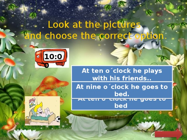 Look at the pictures and choose the correct option. 10:00 At ten o´clock he plays with his friends..  Try Again Try Again At nine o´clock he goes to bed. Great Job! At ten o´clock he goes to bed