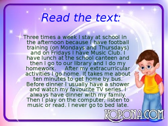 Read the text:  Three times a week I stay at school in the afternoon because I have football training (on Mondays and Thursdays) and on Fridays I have Music Club. I have lunch at the school canteen and then I go to our library and I do my homework. After my extracurricular activities I go home. It takes me about ten minutes to get home by bus. Before dinner I usually have a shower and watch my favourite TV series. I always have dinner with my family. Then I play on the computer, listen to music or read. I never go to bed late.