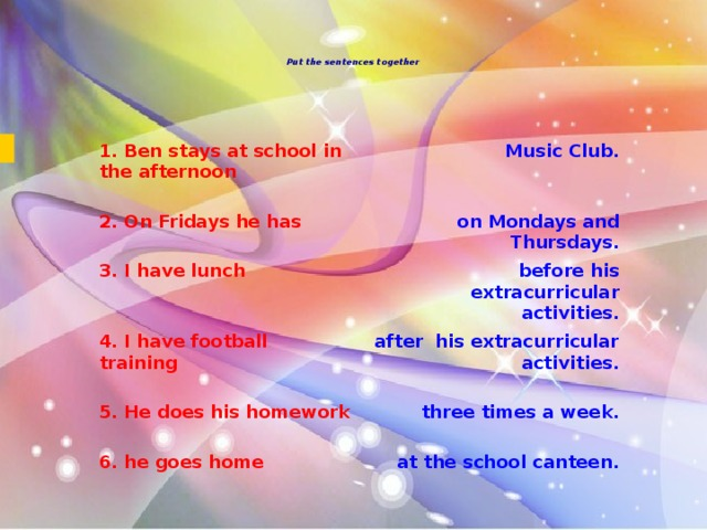 Put the sentences together      1. Ben stays at school in the afternoon   Music Club. 2. On Fridays he has   on Mondays and Thursdays. 3. I have lunch 4. I have football training   before his extracurricular activities.   after  his extracurricular activities. 5. He does his homework   three times a week. 6. he goes home   at the school canteen.