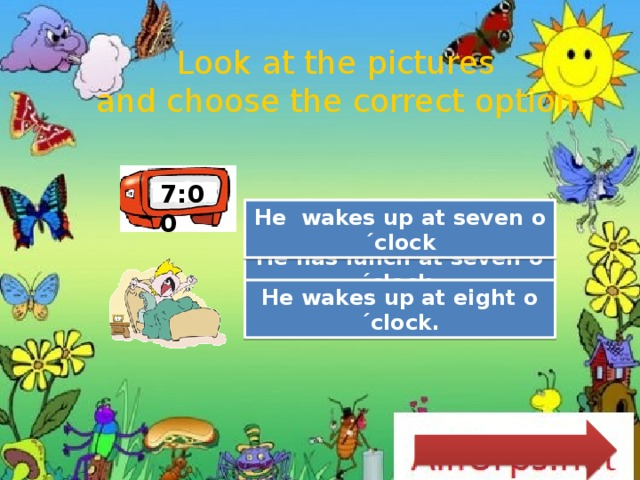 Look at the pictures  and choose the correct option. 7:00 Great Job! He wakes up at seven o´clock Try Again He has lunch at seven o´clock. Try Again He wakes up at eight o´clock.