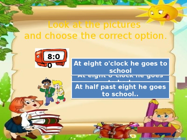 Look at the pictures and choose the correct option. 8:00 Great Job! At eight o'clock he goes to school Try Again At eight o´clock he goes to bed. Try Again At half past eight he goes to school..