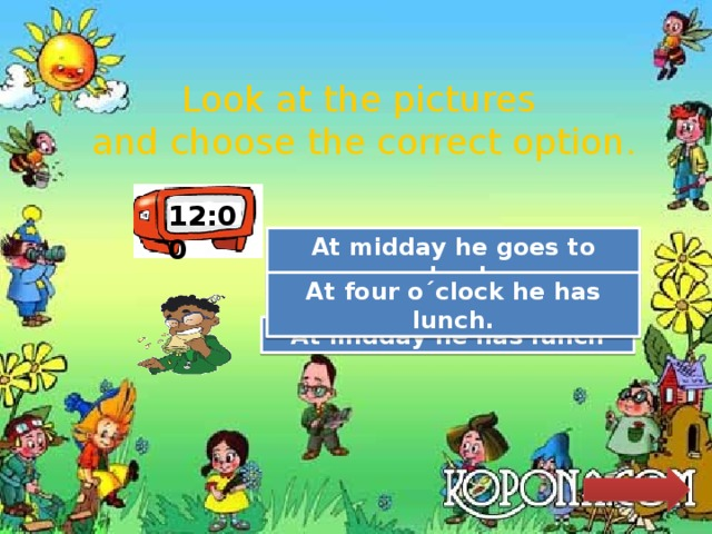 Look at the pictures and choose the correct option. 12:00 Try Again At midday he goes to school.. Try Again At four o´clock he has lunch. Great Job! At midday he has lunch