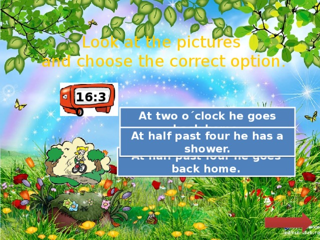 Look at the pictures and choose the correct option. 16:30 Try Again At two o´clock he goes back home. Try Again At half past four he has a shower. Great Job! At half past four he goes back home.