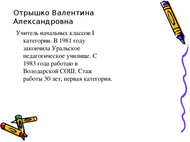 Отрышко Валентина Александровна Учитель начальных классов І категории. В 1981 году закончила Уральское педагогическое училище. С 1983 года работаю в Володарской СОШ. Стаж работы 30 лет, первая категория.