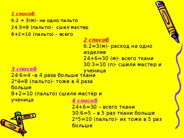 1 способ 6:2 = 3(м)- на одно пальто 24:3=8 (пальто)- сшил мастер 8+2=10 (пальто) – всего 2 способ 6:2=3(м)- расход на одно изделие 24+6=30 (м)- всего ткани 30:3=10 (п)- сшили мастер и ученица 3 способ 24:6=4 –в 4 раза больше ткани 2*4=8 (пальто)- тоже в 4 раза больше 8+2=10 (пальто) сшили мастер и ученица 4 способ 24+6=30 – всего ткани 30:6=5 – в 5 раз ткани больше 2*5=10 (пальто)- их тоже в 5 раз больше