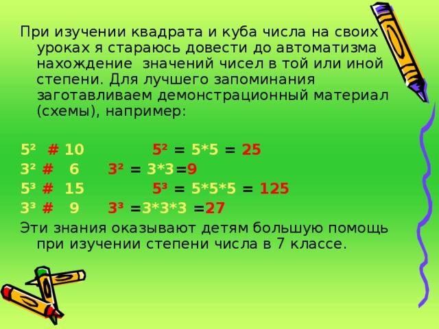 При изучении квадрата и куба числа на своих уроках я стараюсь довести до автоматизма нахождение значений чисел в той или иной степени. Для лучшего запоминания заготавливаем демонстрационный материал (схемы), например:  5²  # 10   5² = 5*5 = 25 3²  #  6   3² = 3*3 = 9  5³  #  15    5³ = 5*5*5 = 125 3³  #  9   3³ = 3*3*3 = 27  Эти знания оказывают детям большую помощь при изучении степени числа в 7 классе.