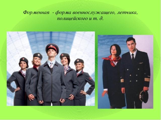 Форменная - форма военнослужащего, летчика, полицейского и т. д.