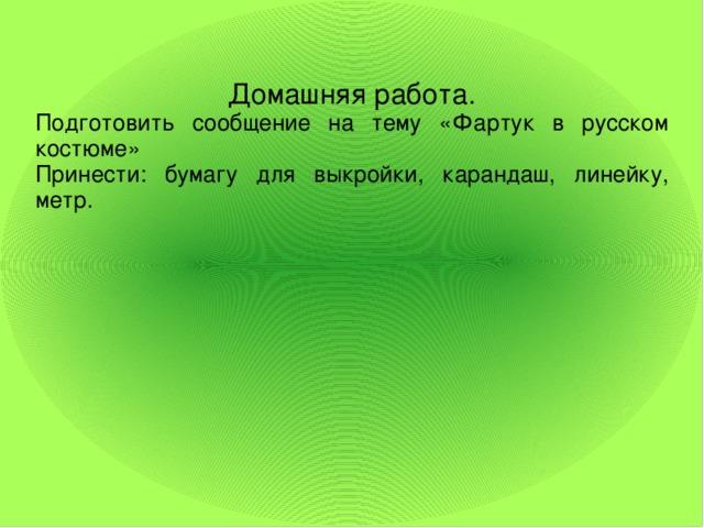 Домашняя работа. Подготовить сообщение на тему «Фартук в русском костюме» Принести: бумагу для выкройки, карандаш, линейку, метр.