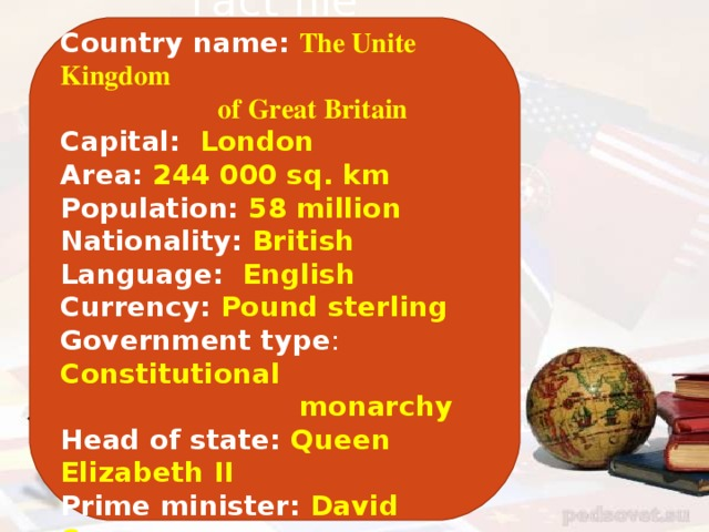 Fact file Country name: The Unite Kingdom  of Great Britain Capital: London Area: 244 000 sq. km Population: 58 million Nationality: British Language: English Currency: Pound sterling Government type : Constitutional  monarchy Head of state: Queen Elizabeth II Prime minister: David Cameron