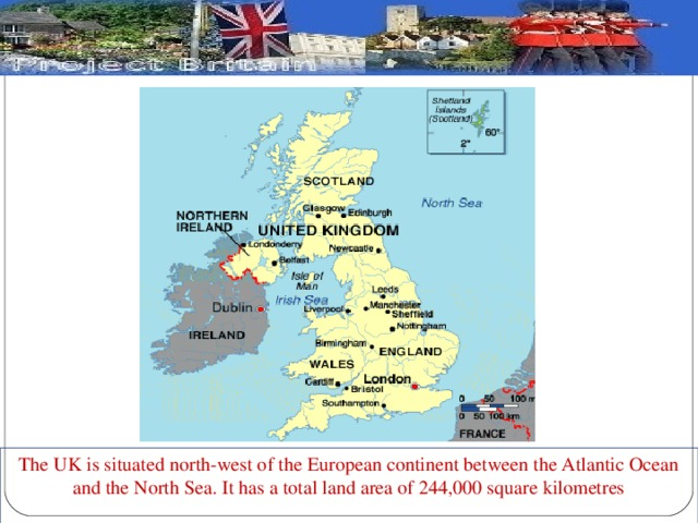 The UK is situated north-west of the European continent between the Atlantic Ocean and the North Sea. It has a total land area of 244,000 square kilometres