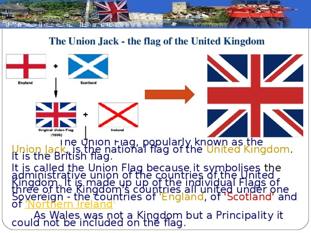 The Union Jack - the flag of the United Kingdom    The Union Flag, popularly known as the Union Jack , is the national flag of the United Kingdom . It is the British flag. It is called the Union Flag because it symbolises the administrative union of the countries of the United Kingdom . It is made up up of the individual Flags of three of the Kingdom's countries all united under one Sovereign - the countries of 'England , of 'Scotland' and of 'Northern Ireland '  As Wales was not a Kingdom but a Principality it could not be included on the flag.