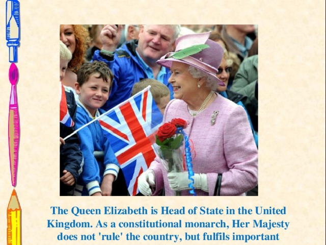 The Queen Elizabeth is Head of State in the United Kingdom. As a constitutional monarch, Her Majesty does not 'rule' the country, but fulfils important ceremonial and formal roles with respect to Government