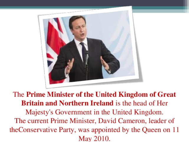 The Prime Minister of the United Kingdom of Great Britain and Northern Ireland is the head ofHer Majesty's Governmentin the United Kingdom. ThecurrentPrime Minister,David Cameron, leader of theConservative Party, was appointed bythe Queenon 11 May 2010.
