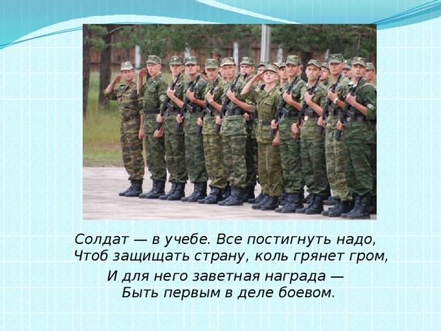 Солдат — в учебе. Все постигнуть надо,  Чтоб защищать страну, коль грянет гром, И для него заветная награда —  Быть первым в деле боевом.