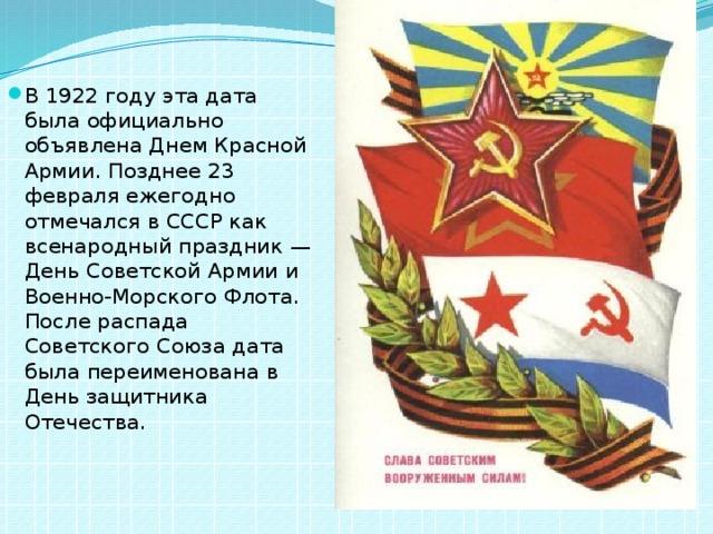 В 1922 году эта дата была официально объявлена Днем Красной Армии. Позднее 23 февраля ежегодно отмечался в СССР как всенародный праздник — День Советской Армии и Военно-Морского Флота. После распада Советского Союза дата была переименована в День защитника Отечества.