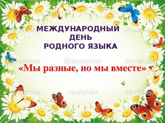 Международный день родного языка Международный День Родного языка «Мы разные, но мы вместе»