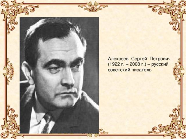Алексеев Сергей Петрович (1922 г. – 2008 г.) – русский советский писатель Сергей Петрович Алексеев