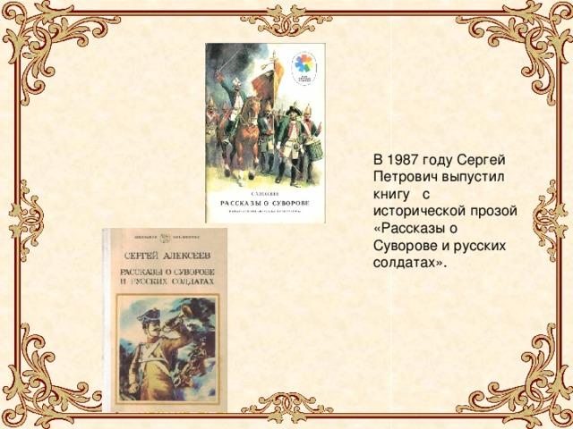 В 1987 году Сергей Петрович выпустил книгу с исторической прозой «Рассказы о Суворове и русских солдатах». В 1987 году Петр Сергеевич выпустил книгу с исторической прозой «Рассказы о Суворове и русских солдатах».
