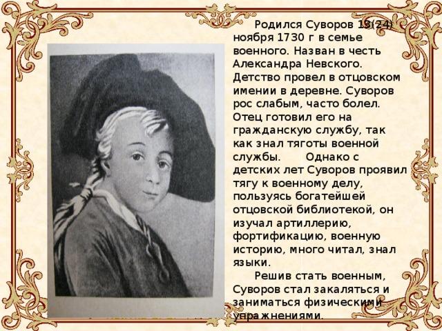 Родился Суворов 13(24) ноября 1730 г в семье военного. Назван в честь Александра Невского. Детство провел в отцовском имении в деревне. Суворов рос слабым, часто болел. Отец готовил его на гражданскую службу, так как знал тяготы военной службы. Однако с детских лет Суворов проявил тягу к военному делу, пользуясь богатейшей отцовской библиотекой, он изучал артиллерию, фортификацию, военную историю, много читал, знал языки. Решив стать военным, Суворов стал закаляться и заниматься физическими упражнениями. Родился 13(24) ноября 1729 г в семье военного. Назван в честь Александра Невского. Детство провел в отцовском имении в деревне. Суворов рос слабым, часто болел. Отец готовил его на гражданскую службу, так как знал тяготы военной службы. Однако с детских лет Суворов проявил тягу к военному делу, пользуясь богатейшей отцовской библиотекой, он изучал артиллерию, фортификацию, военную историю, много читал, знал языки. Решив стать военным, Суворов стал закаляться и заниматься физическими упражнениями.