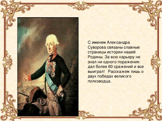 С именем Александра Суворова связаны славные страницы истории нашей Родины. За всю карьеру не знал ни одного поражения: дал более 60 сражений и все выиграл! Расскажем лишь о двух победах великого полководца.