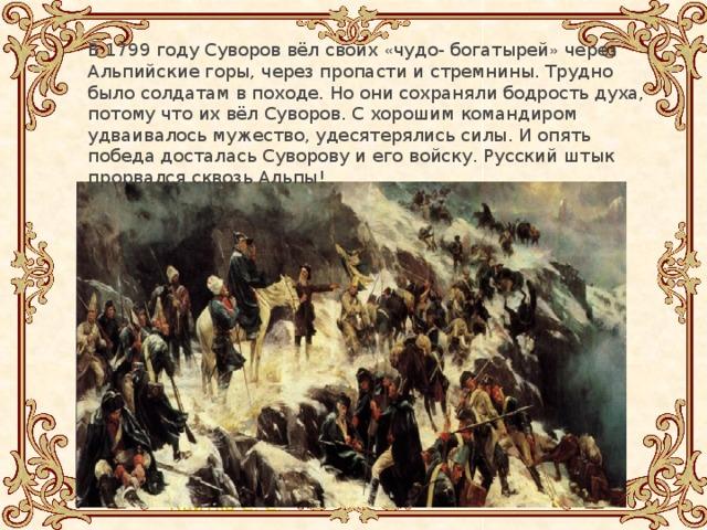 В 1799 году Суворов вёл своих « чудо- богатырей » через Альпийские горы, через пропасти и стремнины. Трудно было солдатам в походе. Но они сохраняли бодрость духа, потому что их вёл Суворов. С хорошим командиром удваивалось мужество, удесятерялись силы. И опять победа досталась Суворову и его войску. Русский штык прорвался сквозь Альпы! В 1799 году Суворов вёл своих « чудо- богатырей » через Альпийские горы, через пропасти и стремнины. Трудно было солдатам в походе. Но они сохраняли бодрость духа, потому что их вёл Суворов. С хорошим командиром удваивалось мужество, удесятерялись силы. И опять победа досталась Суворову и его войску. Русский штык прорвался сквозь Альпы!
