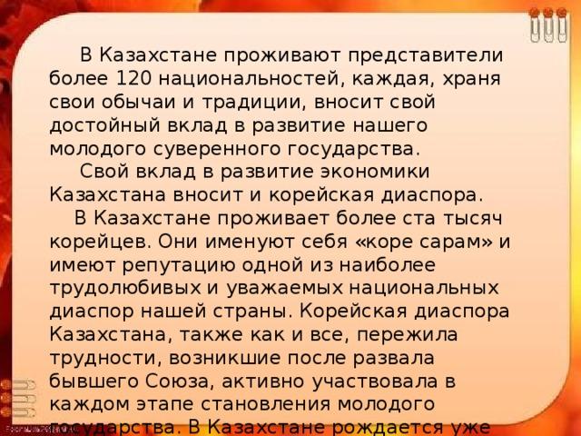 В Казахстане проживают представители более 120 национальностей, каждая, храня свои обычаи и традиции, вносит свой достойный вклад в развитие нашего молодого суверенного государства.  Свой вклад в развитие экономики Казахстана вносит и корейская диаспора.  В Казахстане проживает более ста тысяч корейцев. Они именуют себя «коре сарам» и имеют репутацию одной из наиболее трудолюбивых и уважаемых национальных диаспор нашей страны. Корейская диаспора Казахстана, также как и все, пережила трудности, возникшие после развала бывшего Союза, активно участвовала в каждом этапе становления молодого государства. В Казахстане рождается уже четвертое поколение потомков дальневосточных корейцев.