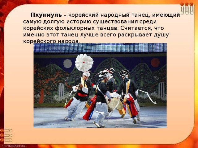Пхунмуль – корейский народный танец, имеющий самую долгую историю существования среди корейских фольклорных танцев. Считается, что именно этот танец лучше всего раскрывает душу корейского народа.