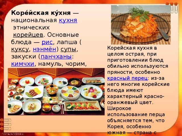 Коре́йская ку́хня — национальная кухня этнических  корейцев . Основные блюда— рис , лапша ( куксу , нэнмён ) супы , закуски ( панчханы : кимчхи , намуль, чорим, ччим, поккым и другие) Корейская кухня в целом острая, при приготовлении блюд обильно используются пряности, особенно красный перец : из-за него многие корейские блюда имеют характерный красно-оранжевый цвет. Широкое использование перца объясняется тем, что Корея, особенно южная— страна с тёплым, влажным климатом, а перец помогает дольше сохранить продукты.