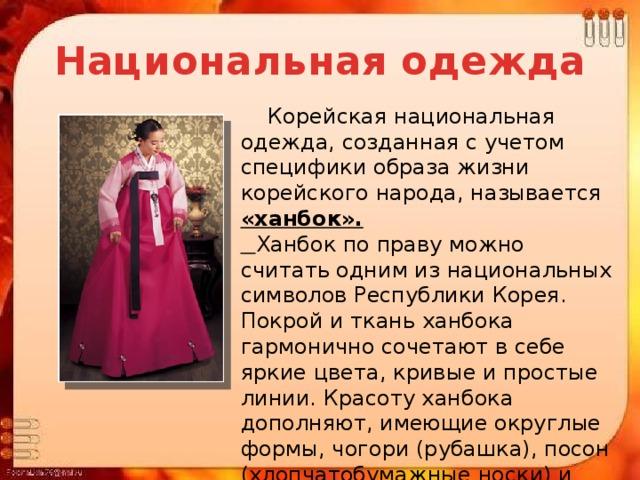 Национальная одежда  Корейская национальная одежда, созданная с учетом специфики образа жизни корейского народа, называется «ханбок».  Ханбок по праву можно считать одним из национальных символов Республики Корея. Покрой и ткань ханбока гармонично сочетают в себе яркие цвета, кривые и простые линии. Красоту ханбока дополняют, имеющие округлые формы, чогори (рубашка), посон (хлопчатобумажные носки) и белый накладной воротничок.