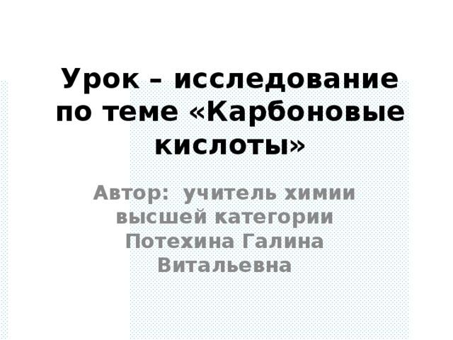 Урок – исследование по теме «Карбоновые кислоты» Автор: учитель химии высшей категории Потехина Галина Витальевна