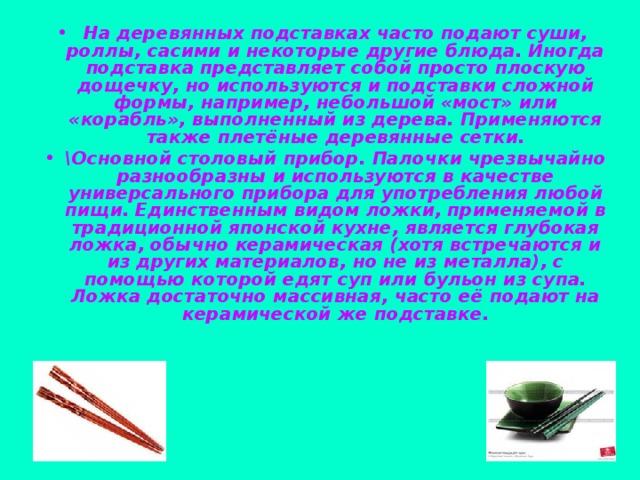 На деревянных подставках часто подают суши, роллы, сасими и некоторые другие блюда. Иногда подставка представляет собой просто плоскую дощечку, но используются и подставки сложной формы, например, небольшой «мост» или «корабль», выполненный из дерева. Применяются также плетёные деревянные сетки. \Основной столовый прибор. Палочки чрезвычайно разнообразны и используются в качестве универсального прибора для употребления любой пищи. Единственным видом ложки, применяемой в традиционной японской кухне, является глубокая ложка, обычно керамическая (хотя встречаются и из других материалов, но не из металла), с помощью которой едят суп или бульон из супа. Ложка достаточно массивная, часто её подают на керамической же подставке.