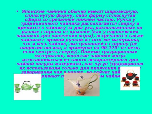Японские чайники обычно имеют шаровидную, сплюснутую форму, либо форму сплюснутой сферы со срезанной нижней частью. Ручка у традиционного чайника располагается сверху и крепится к чайнику за два уха, расположенных по разные стороны от крышки (как у европейских чайников для кипячения воды), встречаются также чайники с прямой ручкой из того же материала, что и весь чайник, выступающей в сторону (не напротив носика, а примерно на 90-120° от него, если смотреть сверху). Помимо традиционных материалов, японские чайники могут изготавливаться из такого нехарактерного для чайной посуды материала, как чугун (традиционно их использовали только для кипячения воды при заваривании чая в чашах, но сейчас чай иногда заваривают прямо в чугунном чайнике).