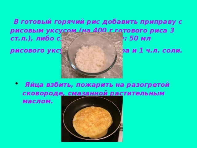 В готовый горячий рис добавить приправу с рисовым уксусом (на 400 г готового риса 3 ст.л.), либо сделать заправку: 50 мл рисового уксуса, 1 ст.л. сахара и 1 ч.л. соли.