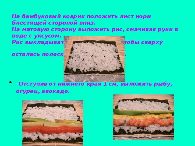На бамбуковый коврик положить лист нори блестящей стороной вниз.  На матовую сторону выложить рис, смачивая руки в воде с уксусом.  Рис выкладывать таким образом, чтобы сверху осталась полоска шириной 1.5-2 см.