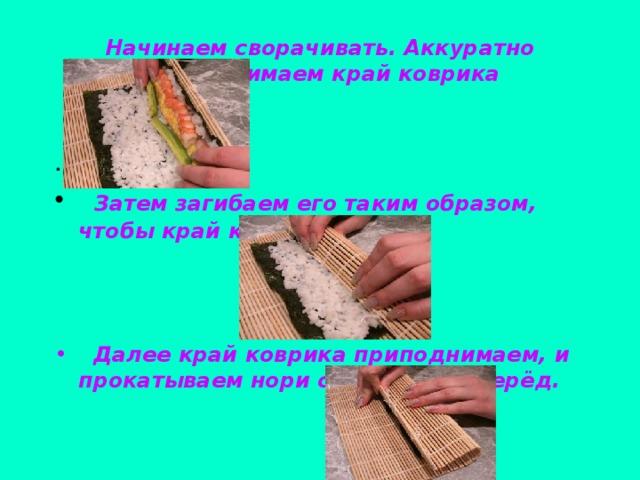 Начинаем сворачивать. Аккуратно приподнимаем край коврика .  Затем загибаем его таким образом, чтобы край коснулся риса.     Далее край коврика приподнимаем, и прокатываем нори с начинкой вперёд.
