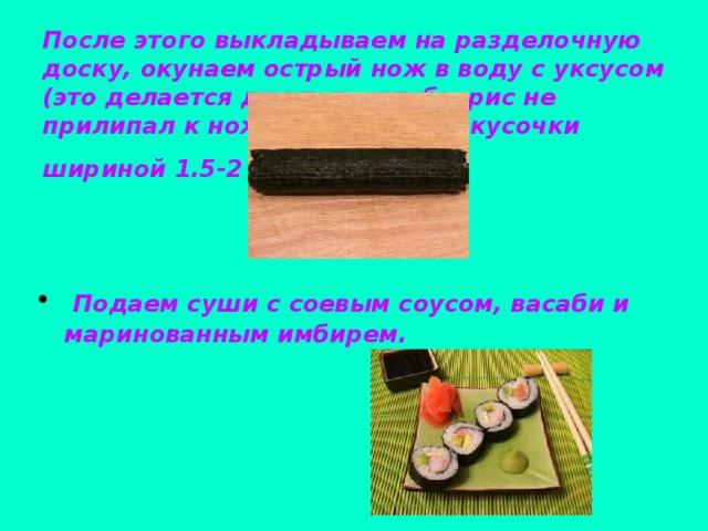После этого выкладываем на разделочную доску, окунаем острый нож в воду с уксусом (это делается для того, чтобы рис не прилипал к ножу), и нарезаем кусочки шириной 1.5-2 см.