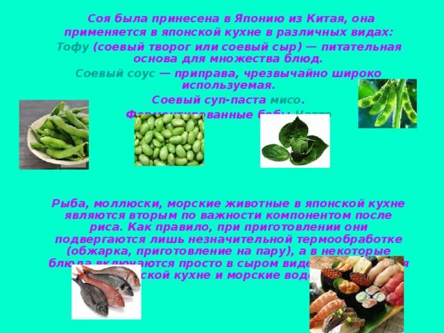 Соя была принесена в Японию из Китая, она применяется в японской кухне в различных видах: Тофу (соевый творог или соевый сыр)— питательная основа для множества блюд. Соевый соус — приправа, чрезвычайно широко используемая. Соевый суп-паста мисо . Ферментированные бобы Натто      Рыба, моллюски, морские животные в японской кухне являются вторым по важности компонентом после риса. Как правило, при приготовлении они подвергаются лишь незначительной термообработке (обжарка, приготовление на пару), а в некоторые блюда включаются просто в сыром виде. Применяются в японской кухне и морские водоросли.