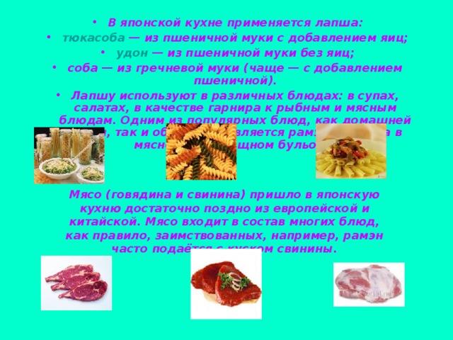 В японской кухне применяется лапша: тюкасоба — из пшеничной муки с добавлением яиц; удон — из пшеничной муки без яиц; соба— из гречневой муки (чаще— с добавлением пшеничной). Лапшу используют в различных блюдах: в супах, салатах, в качестве гарнира к рыбным и мясным блюдам. Одним из популярных блюд, как домашней кухни, так и общепита, является рамэн— лапша в мясном или овощном бульоне.