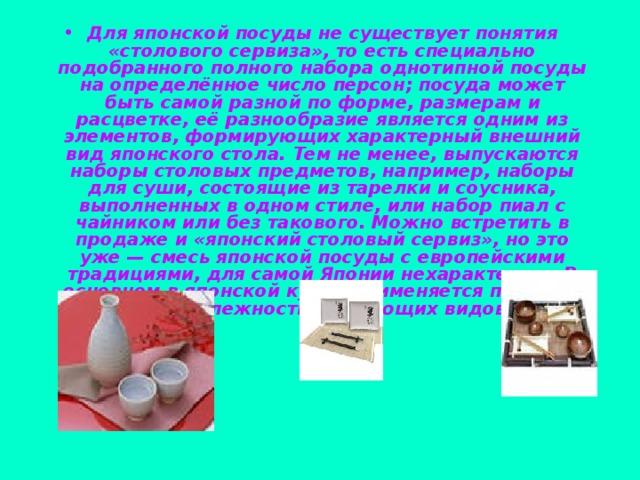 Для японской посуды не существует понятия «столового сервиза», то есть специально подобранного полного набора однотипной посуды на определённое число персон; посуда может быть самой разной по форме, размерам и расцветке, её разнообразие является одним из элементов, формирующих характерный внешний вид японского стола. Тем не менее, выпускаются наборы столовых предметов, например, наборы для суши, состоящие из тарелки и соусника, выполненных в одном стиле, или набор пиал с чайником или без такового. Можно встретить в продаже и «японский столовый сервиз», но это уже— смесь японской посуды с европейскими традициями, для самой Японии нехарактерная.В основном в японской кухне применяется посуда и принадлежности следующих видов